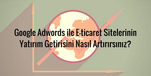 Google Adwords ile E-ticaret Sitelerinin Yatırım Getirisini Nasıl Artırırsınız?